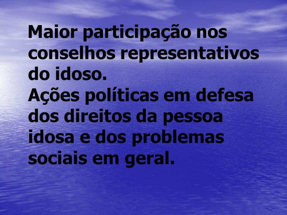 Maior participação nos conselhos representativos do idoso. Ações políticas em defesa dos direitos da pessoa idosa e dos problemas sociais em geral.
