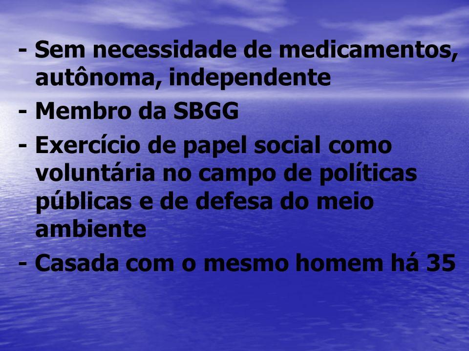 - Sem necessidade de medicamentos, autônoma, independente - Membro da SBGG - Exercício de papel social como voluntária no campo de políticas públicas