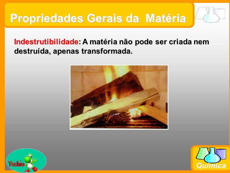 Prof. Busato Química Propriedades Gerais da Matéria Indestrutibilidade: A matéria não pode ser criada nem destruída, apenas transformada.