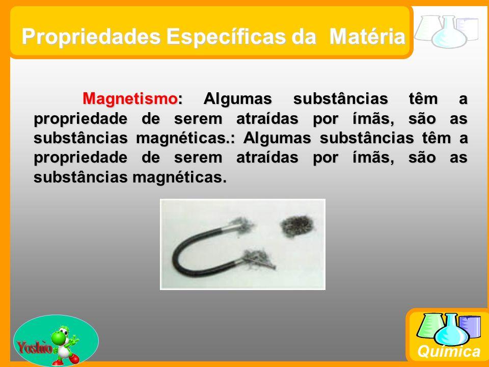 Prof. Busato Química Propriedades Específicas da Matéria Magnetismo: Algumas substâncias têm a propriedade de serem atraídas por ímãs, são as substânc