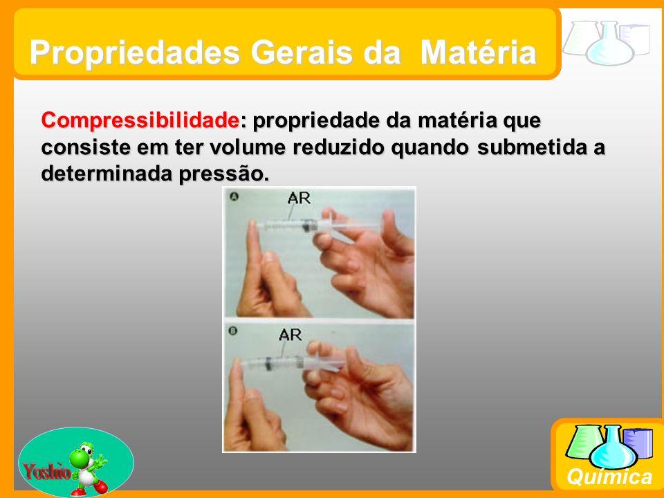 Prof. Busato Química Propriedades Gerais da Matéria Compressibilidade: propriedade da matéria que consiste em ter volume reduzido quando submetida a d