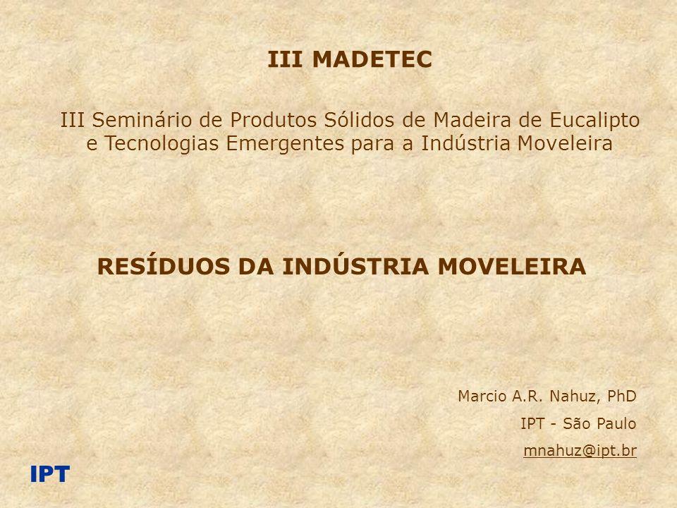 RESÍDUOS DA INDÚSTRIA MOVELEIRA Marcio A.R. Nahuz, PhD IPT - São Paulo mnahuz@ipt.br III MADETEC III Seminário de Produtos Sólidos de Madeira de Eucal