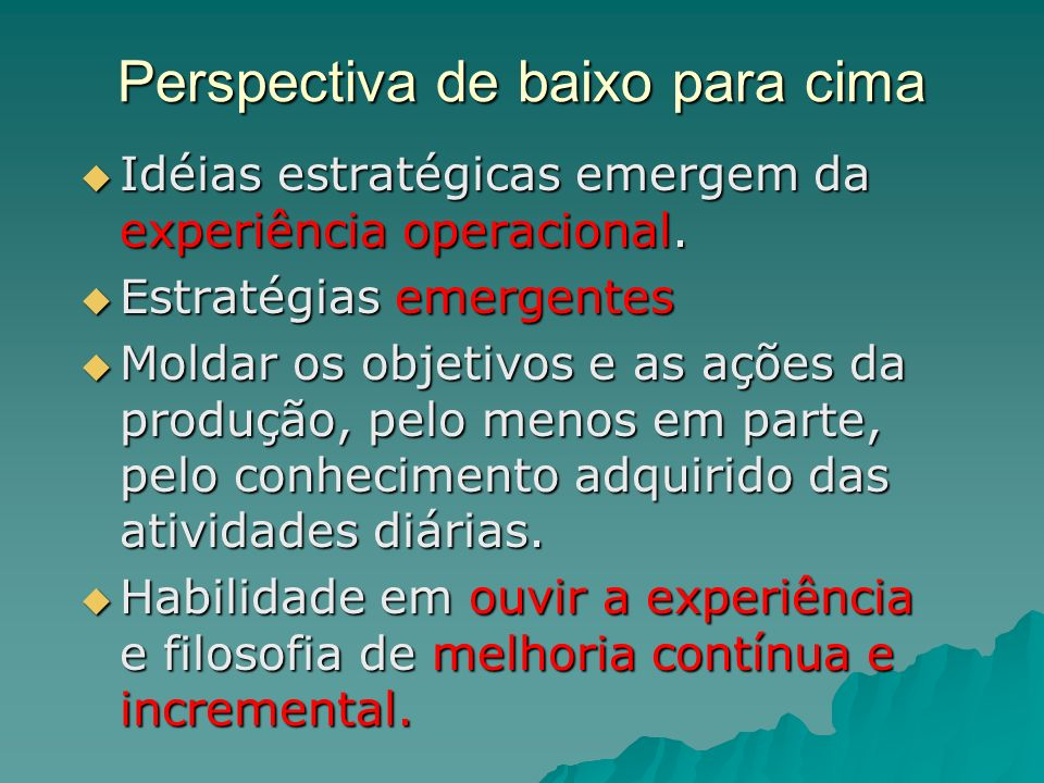 Perspectiva de baixo para cima Idéias estratégicas emergem da experiência operacional. Idéias estratégicas emergem da experiência operacional. Estraté