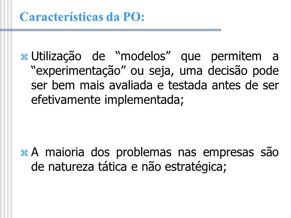 Características da PO: Utilização de modelos que permitem a experimentação ou seja, uma decisão pode ser bem mais avaliada e testada antes de ser efet