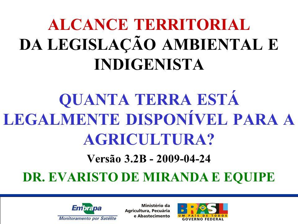 ALCANCE TERRITORIAL DA LEGISLAÇÃO AMBIENTAL E INDIGENISTA QUANTA TERRA ESTÁ LEGALMENTE DISPONÍVEL PARA A AGRICULTURA? Versão 3.2B - 2009-04-24 DR. EVA