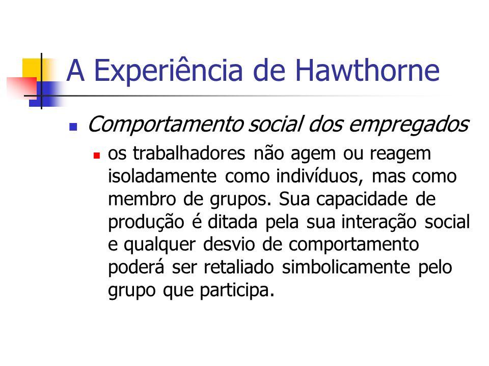 A Experiência de Hawthorne Comportamento social dos empregados os trabalhadores não agem ou reagem isoladamente como indivíduos, mas como membro de gr