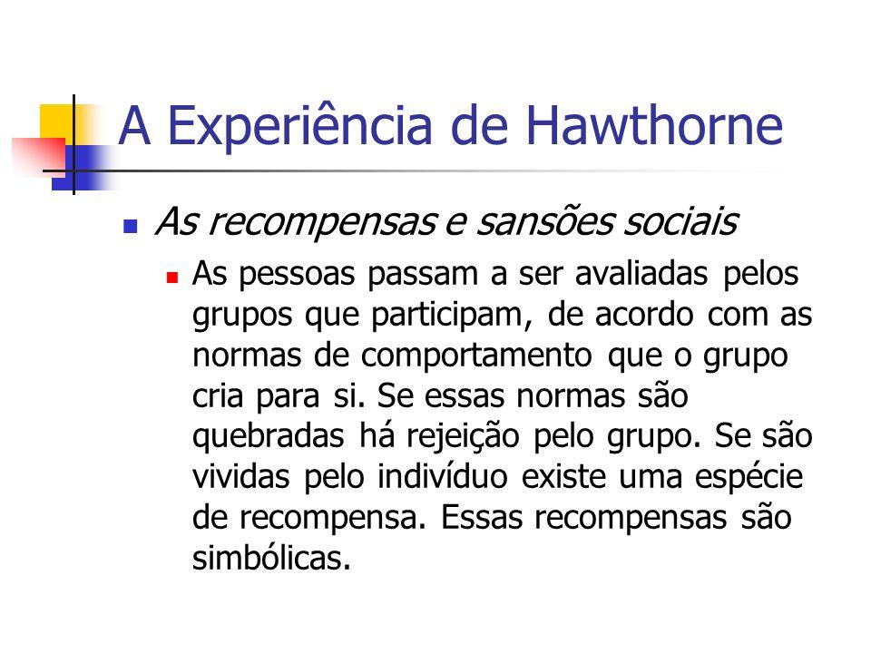 A Experiência de Hawthorne As recompensas e sansões sociais As pessoas passam a ser avaliadas pelos grupos que participam, de acordo com as normas de