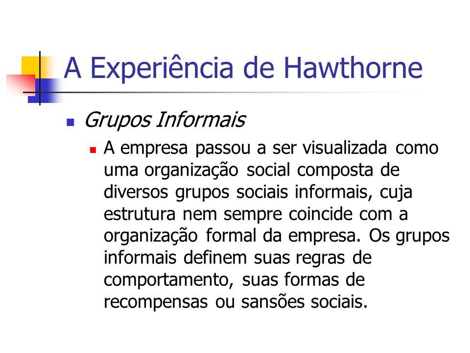 A Experiência de Hawthorne Grupos Informais A empresa passou a ser visualizada como uma organização social composta de diversos grupos sociais informa
