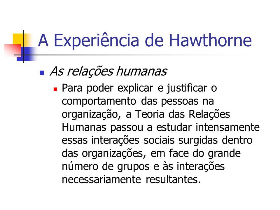A Experiência de Hawthorne As relações humanas Para poder explicar e justificar o comportamento das pessoas na organização, a Teoria das Relações Huma