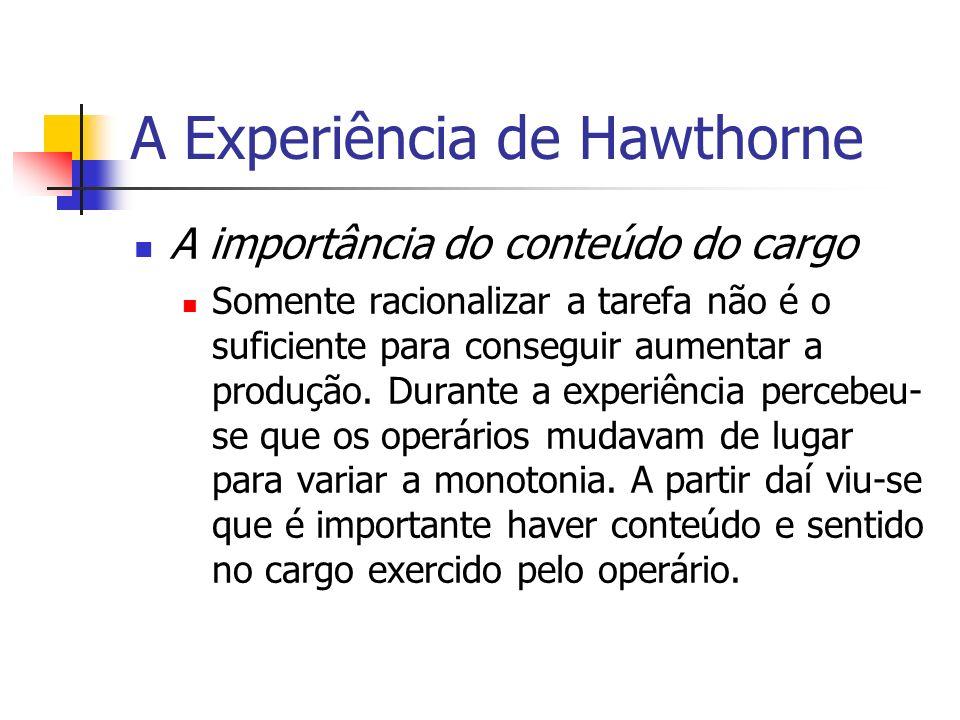 A Experiência de Hawthorne A importância do conteúdo do cargo Somente racionalizar a tarefa não é o suficiente para conseguir aumentar a produção. Dur