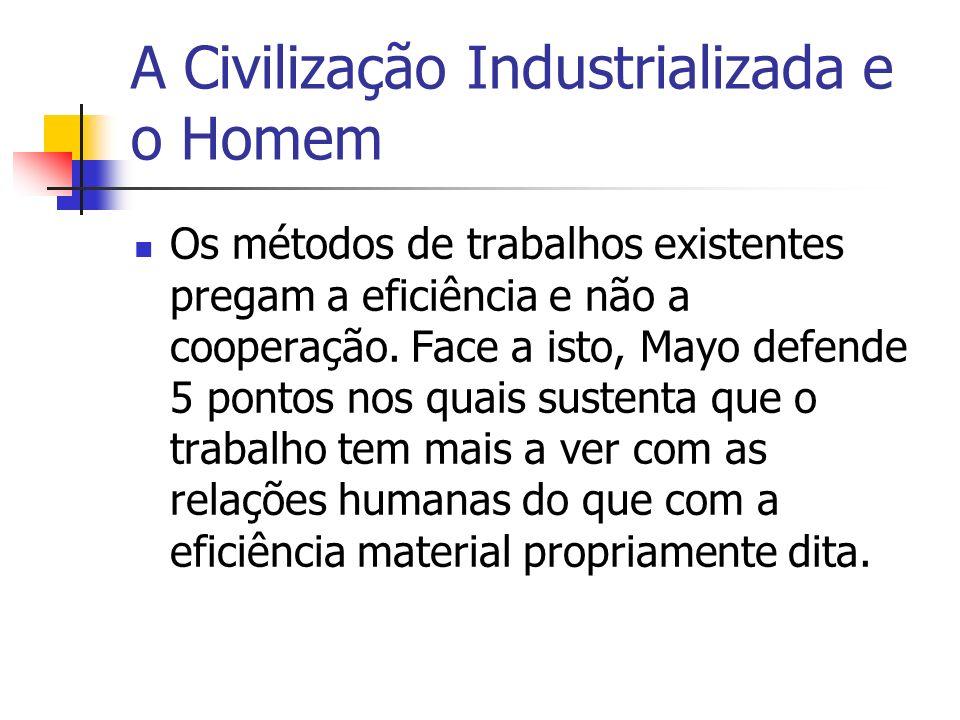 A Civilização Industrializada e o Homem Os métodos de trabalhos existentes pregam a eficiência e não a cooperação. Face a isto, Mayo defende 5 pontos