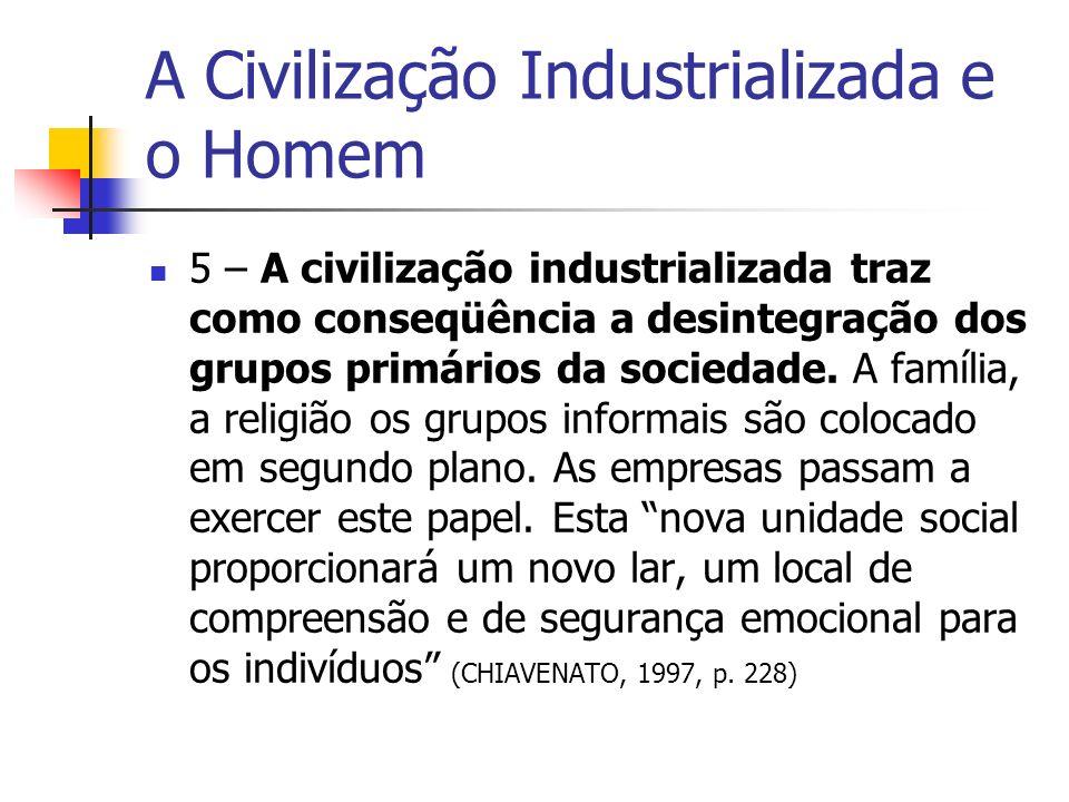 A Civilização Industrializada e o Homem 5 – A civilização industrializada traz como conseqüência a desintegração dos grupos primários da sociedade. A