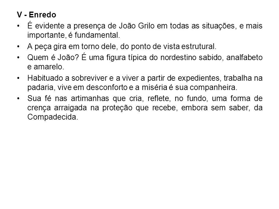V - Enredo É evidente a presença de João Grilo em todas as situações, e mais importante, é fundamental. A peça gira em torno dele, do ponto de vista e