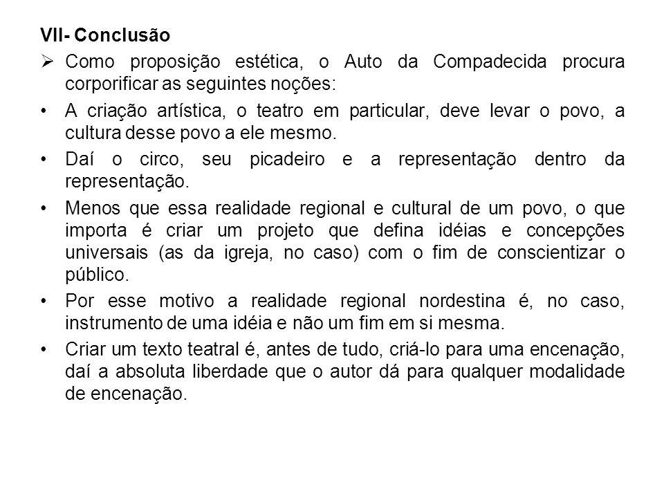VII- Conclusão Como proposição estética, o Auto da Compadecida procura corporificar as seguintes noções: A criação artística, o teatro em particular,