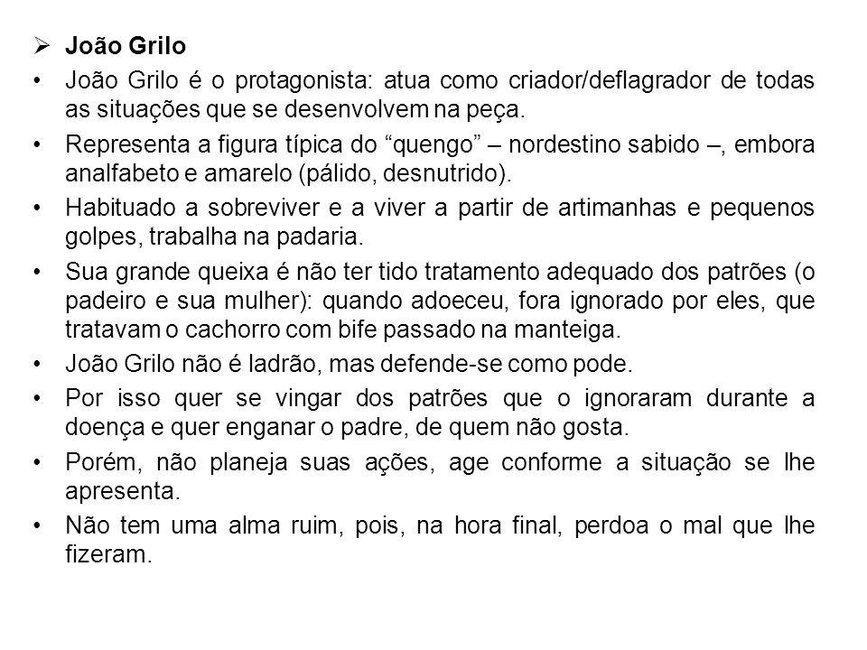 João Grilo João Grilo é o protagonista: atua como criador/deflagrador de todas as situações que se desenvolvem na peça. Representa a figura típica do