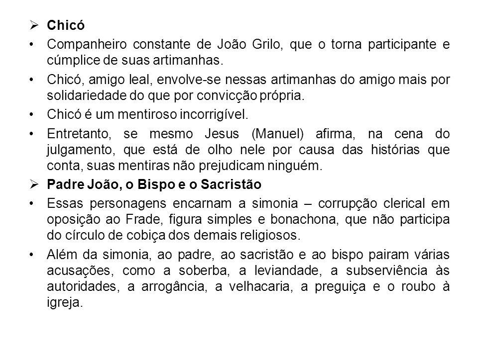 Chicó Companheiro constante de João Grilo, que o torna participante e cúmplice de suas artimanhas. Chicó, amigo leal, envolve-se nessas artimanhas do