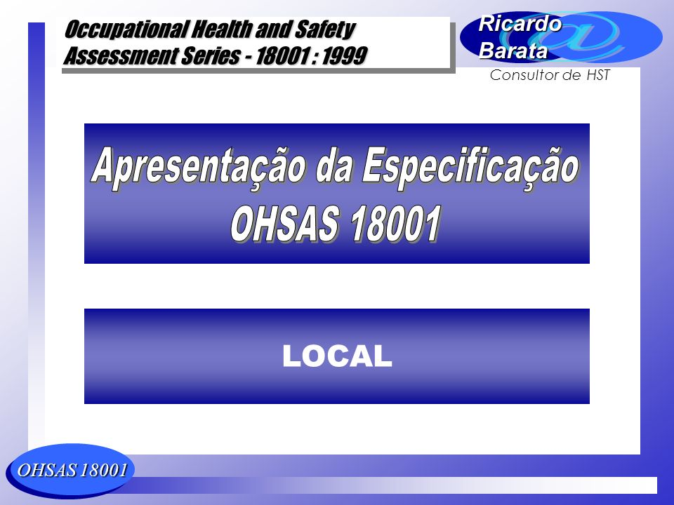 OHSAS 18001 Occupational Health and Safety Assessment Series - 18001 : 1999 Occupational Health and Safety Assessment Series - 18001 : 1999 RicardoBarata Consultor de HST Evolução Histórica BS 8800 (BSI) Safety Cert (BVQI) SMS 8800 (LQRA) ISA 2000 (SGS + ISMOL) OHSHS (DNV) NSAI SR 320 (NSAI) AS/NZ 4801(AS + NZ) UNE 81900 (AENOR)
