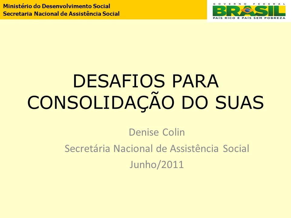 DESAFIOS PARA CONSOLIDAÇÃO DO SUAS Denise Colin Secretária Nacional de Assistência Social Junho/2011 Ministério do Desenvolvimento Social Secretaria N