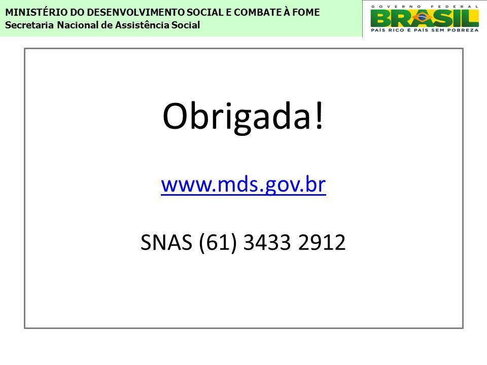 Obrigada! www.mds.gov.br SNAS (61) 3433 2912 www.mds.gov.br MINISTÉRIO DO DESENVOLVIMENTO SOCIAL E COMBATE À FOME Secretaria Nacional de Assistência S