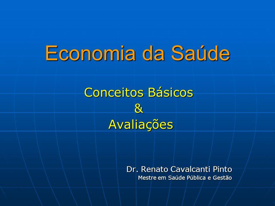 Economia da Saúde Conceitos Básicos & Avaliações Avaliações Dr. Renato Cavalcanti Pinto Mestre em Saúde Pública e Gestão