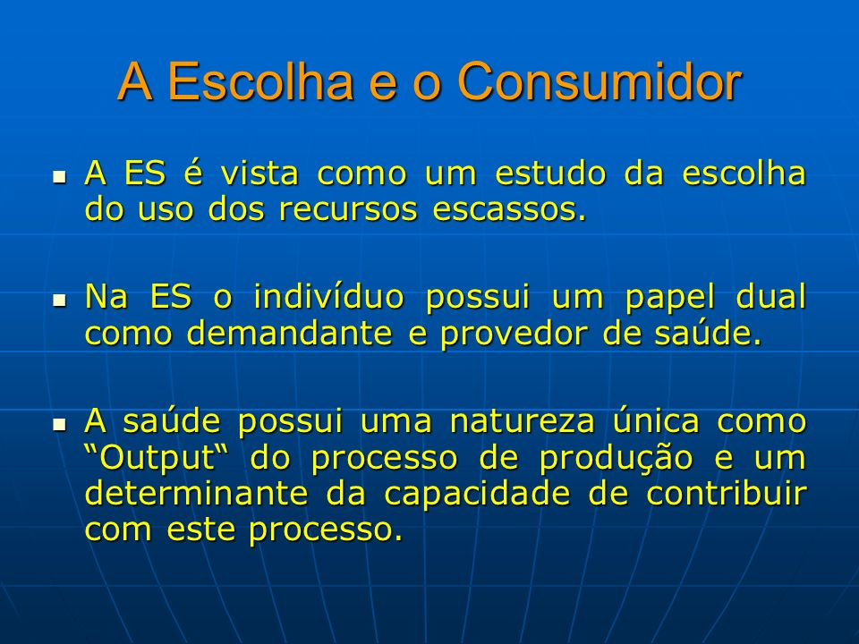 A Escolha e o Consumidor A ES é vista como um estudo da escolha do uso dos recursos escassos. A ES é vista como um estudo da escolha do uso dos recurs