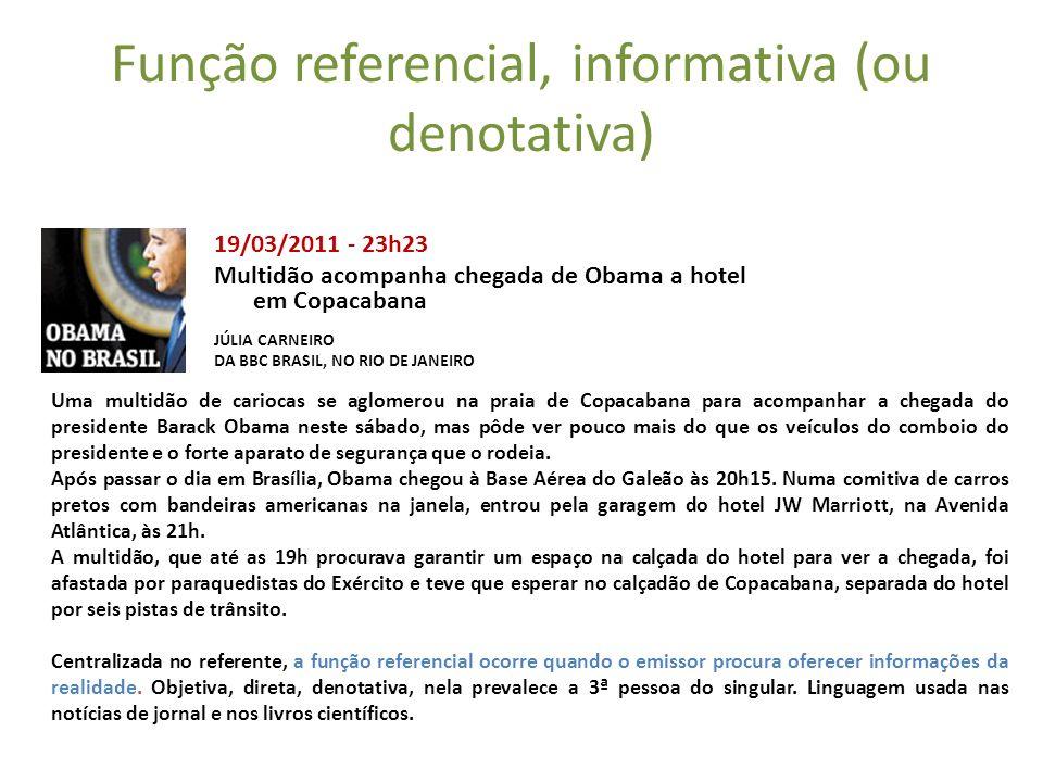 Função referencial, informativa (ou denotativa) 19/03/2011 - 23h23 Multidão acompanha chegada de Obama a hotel em Copacabana JÚLIA CARNEIRO DA BBC BRA