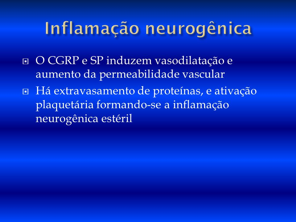 O CGRP e SP induzem vasodilatação e aumento da permeabilidade vascular Há extravasamento de proteínas, e ativação plaquetária formando-se a inflamação