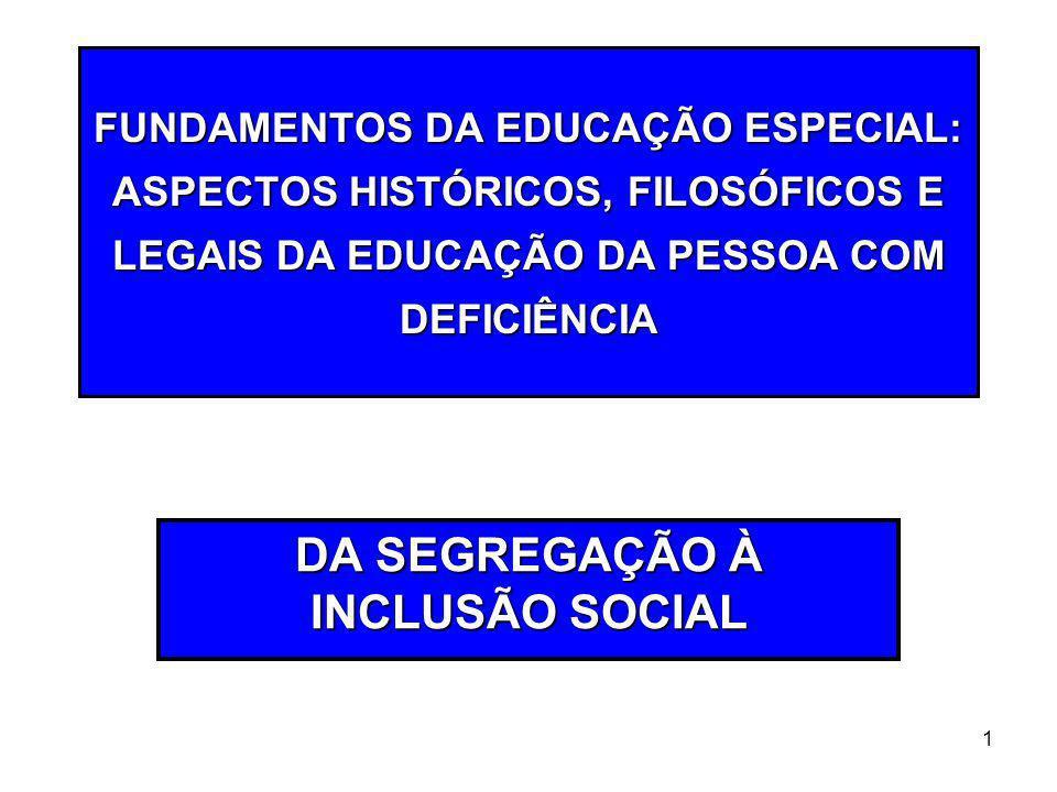 1 FUNDAMENTOS DA EDUCAÇÃO ESPECIAL: ASPECTOS HISTÓRICOS, FILOSÓFICOS E LEGAIS DA EDUCAÇÃO DA PESSOA COM DEFICIÊNCIA DA SEGREGAÇÃO À INCLUSÃO SOCIAL