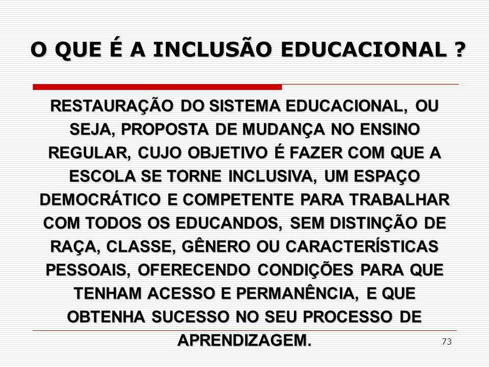 73 O QUE É A INCLUSÃO EDUCACIONAL ? RESTAURAÇÃO DO SISTEMA EDUCACIONAL, OU SEJA, PROPOSTA DE MUDANÇA NO ENSINO REGULAR, CUJO OBJETIVO É FAZER COM QUE