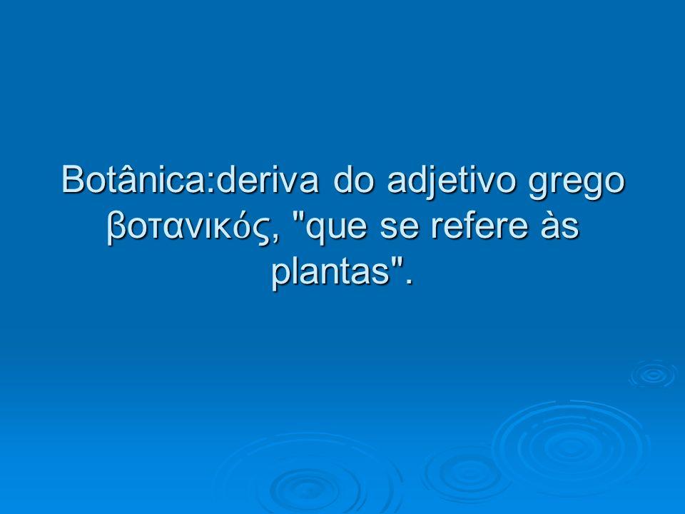 Botânica:deriva do adjetivo grego βοτανικ ς,