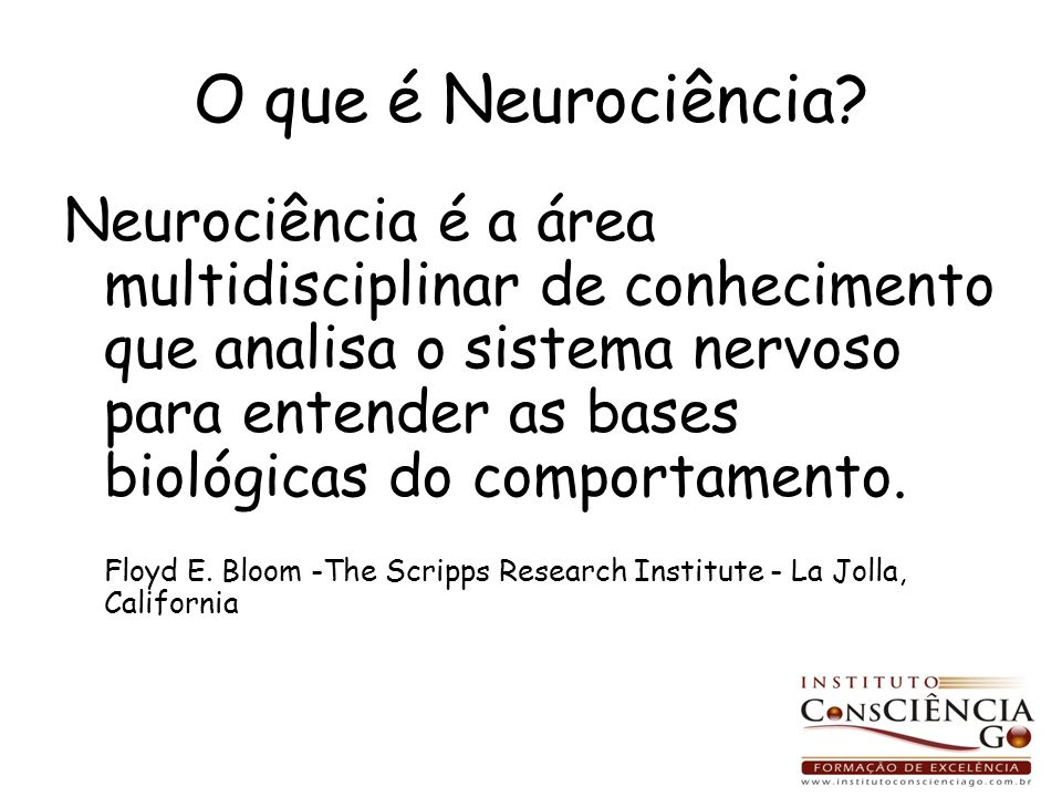 O que é Neurociência? Neurociência é a área multidisciplinar de conhecimento que analisa o sistema nervoso para entender as bases biológicas do compor