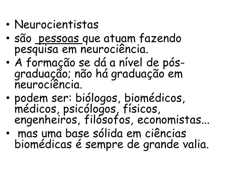 Neurocientistas são pessoas que atuam fazendo pesquisa em neurociência. A formação se dá a nível de pós- graduação; não há graduação em neurociência.