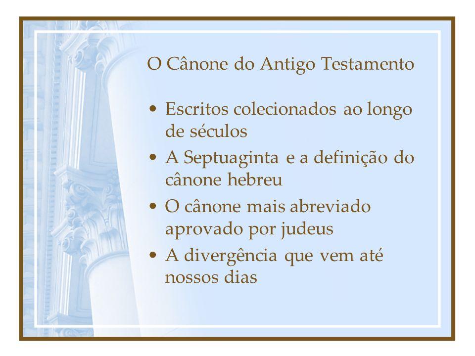 O Cânone do Antigo Testamento Escritos colecionados ao longo de séculos A Septuaginta e a definição do cânone hebreu O cânone mais abreviado aprovado