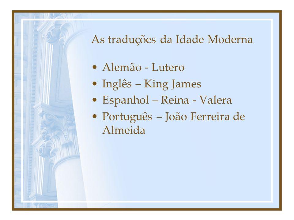 As traduções da Idade Moderna Alemão - Lutero Inglês – King James Espanhol – Reina - Valera Português – João Ferreira de Almeida