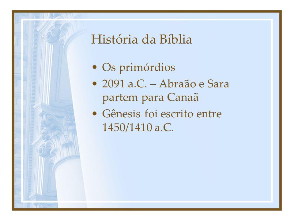 História da Bíblia Os primórdios 2091 a.C. – Abraão e Sara partem para Canaã Gênesis foi escrito entre 1450/1410 a.C.