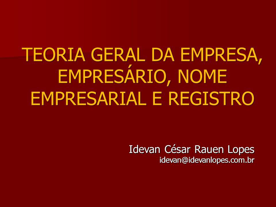 TEORIA GERAL DA EMPRESA, EMPRESÁRIO, NOME EMPRESARIAL E REGISTRO Idevan César Rauen Lopes idevan@idevanlopes.com.br