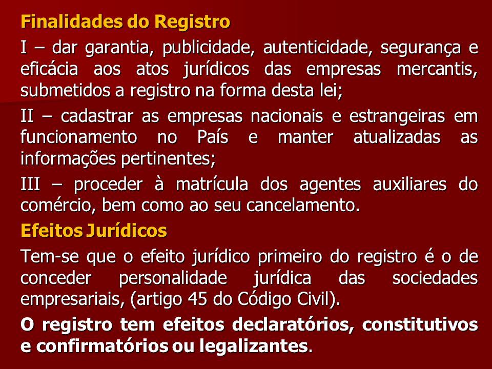 Finalidades do Registro I – dar garantia, publicidade, autenticidade, segurança e eficácia aos atos jurídicos das empresas mercantis, submetidos a reg