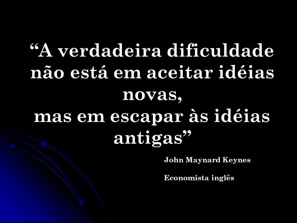 A verdadeira dificuldade não está em aceitar idéias novas, mas em escapar às idéias antigas John Maynard Keynes Economista inglês