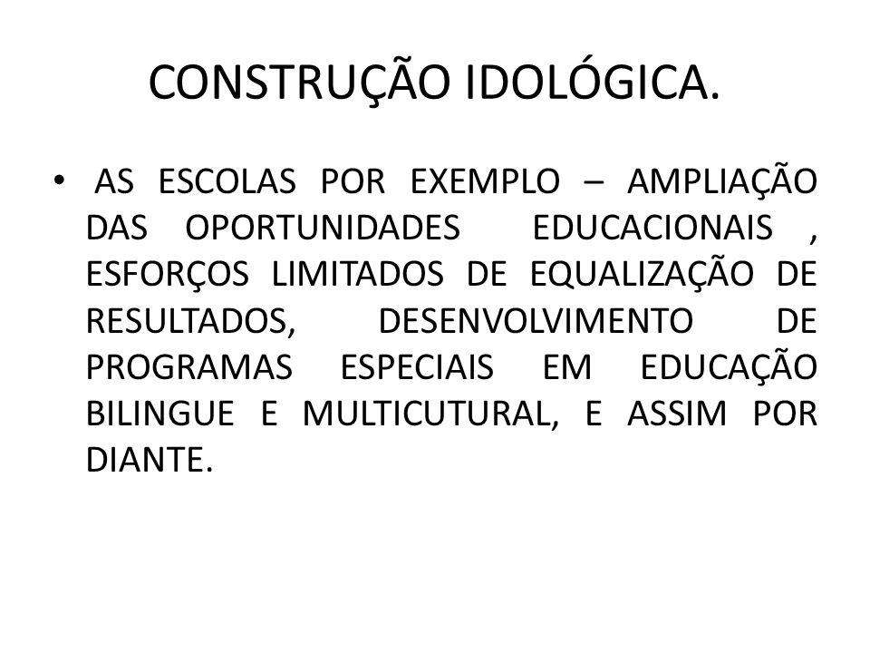 CONSTRUÇÃO IDOLÓGICA. AS ESCOLAS POR EXEMPLO – AMPLIAÇÃO DAS OPORTUNIDADES EDUCACIONAIS, ESFORÇOS LIMITADOS DE EQUALIZAÇÃO DE RESULTADOS, DESENVOLVIME