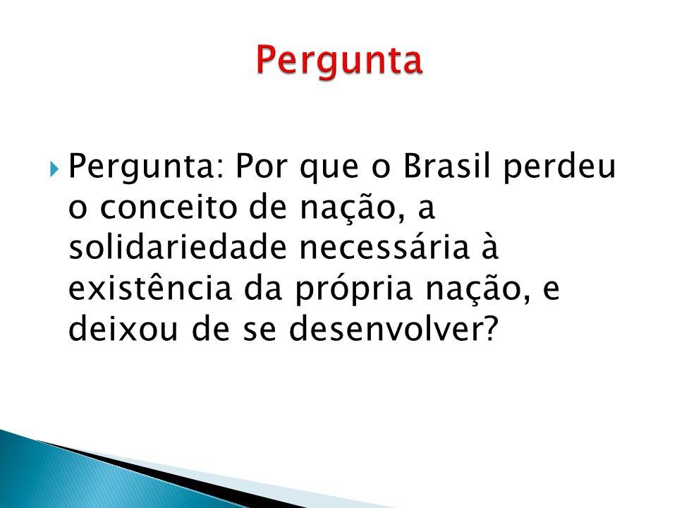 Pergunta: Por que o Brasil perdeu o conceito de nação, a solidariedade necessária à existência da própria nação, e deixou de se desenvolver?