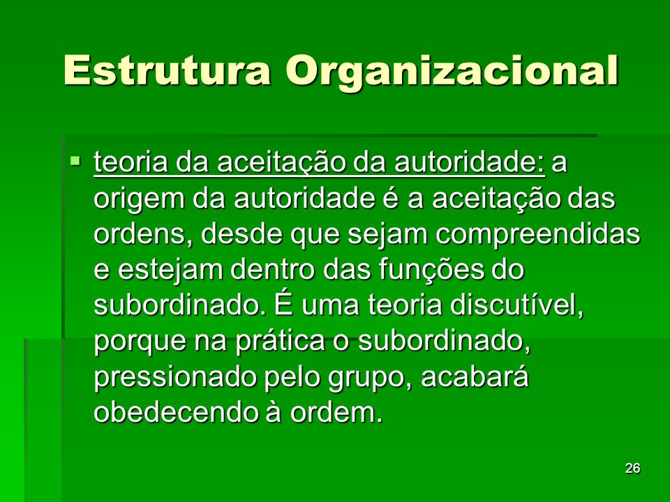 26 Estrutura Organizacional teoria da aceitação da autoridade: a origem da autoridade é a aceitação das ordens, desde que sejam compreendidas e esteja