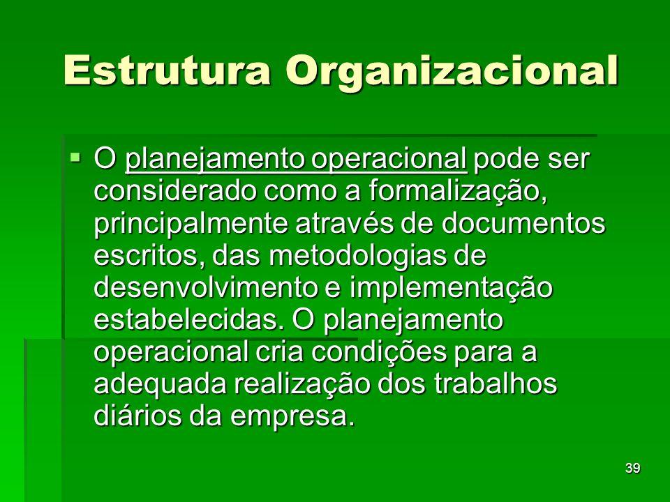 39 Estrutura Organizacional O planejamento operacional pode ser considerado como a formalização, principalmente através de documentos escritos, das me