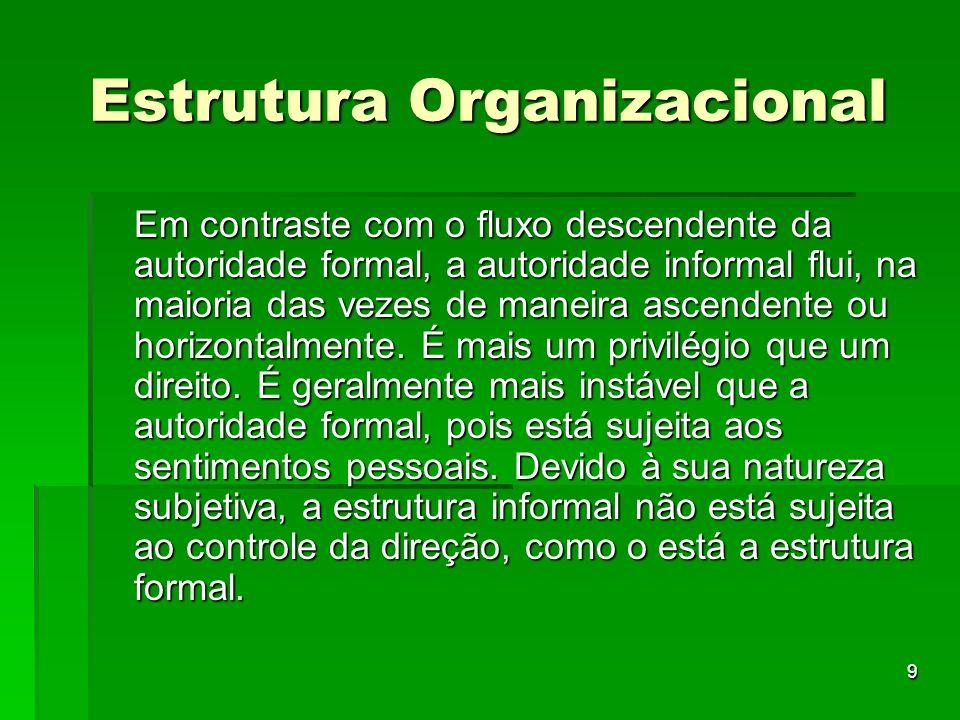 9 Estrutura Organizacional Em contraste com o fluxo descendente da autoridade formal, a autoridade informal flui, na maioria das vezes de maneira asce