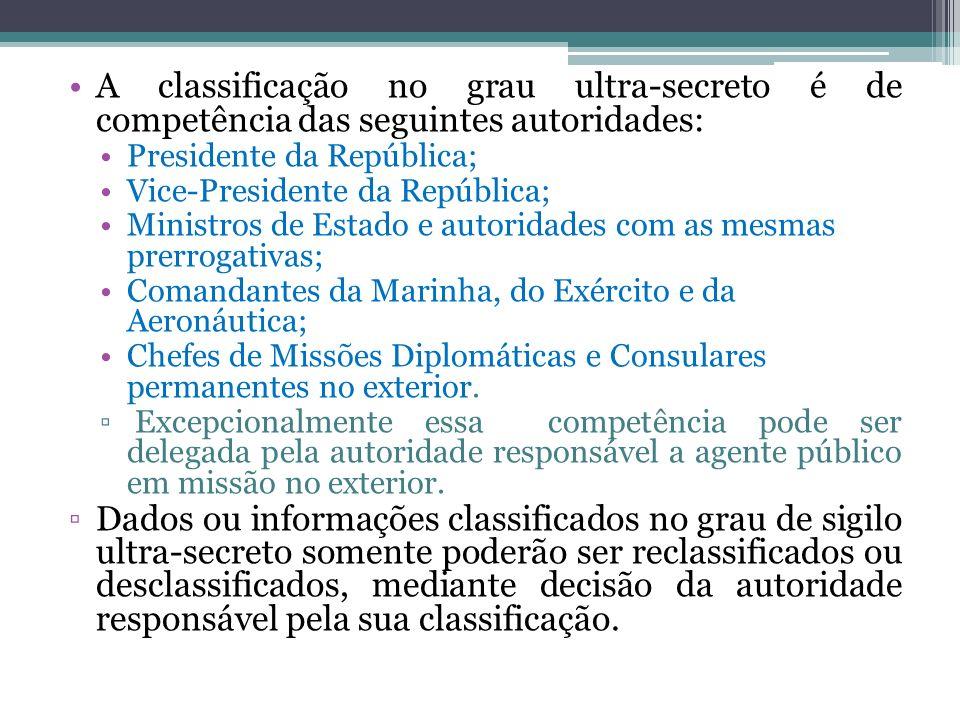 A classificação no grau ultra-secreto é de competência das seguintes autoridades: Presidente da República; Vice-Presidente da República; Ministros de