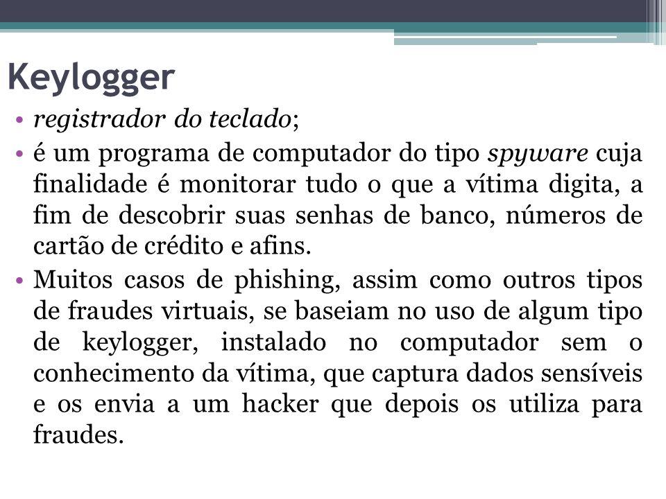 Keylogger registrador do teclado; é um programa de computador do tipo spyware cuja finalidade é monitorar tudo o que a vítima digita, a fim de descobr