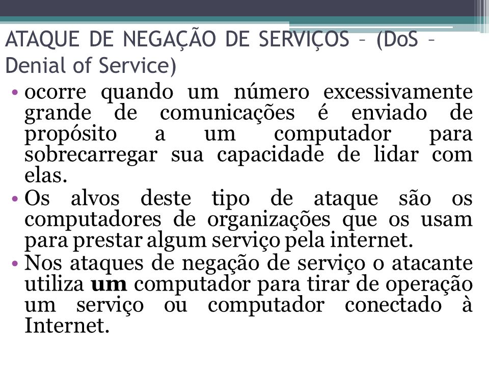 ATAQUE DE NEGAÇÃO DE SERVIÇOS – (DoS – Denial of Service) ocorre quando um número excessivamente grande de comunicações é enviado de propósito a um co