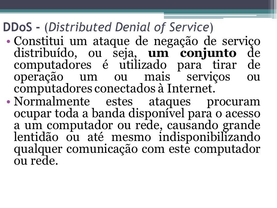 DDoS - (Distributed Denial of Service) Constitui um ataque de negação de serviço distribuído, ou seja, um conjunto de computadores é utilizado para ti