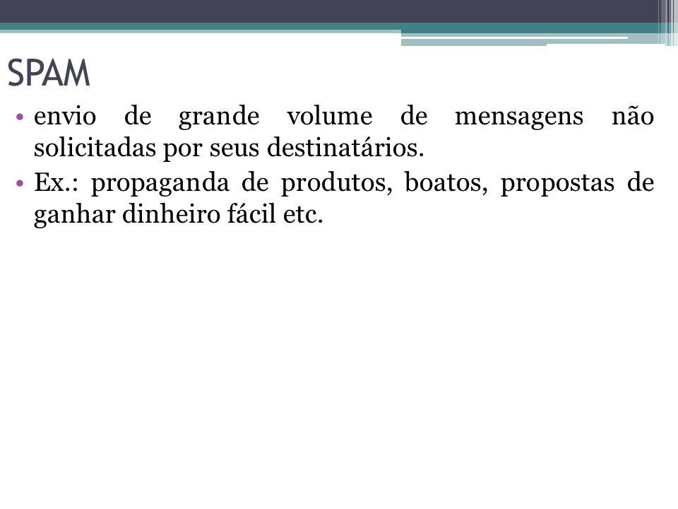 SPAM envio de grande volume de mensagens não solicitadas por seus destinatários. Ex.: propaganda de produtos, boatos, propostas de ganhar dinheiro fác