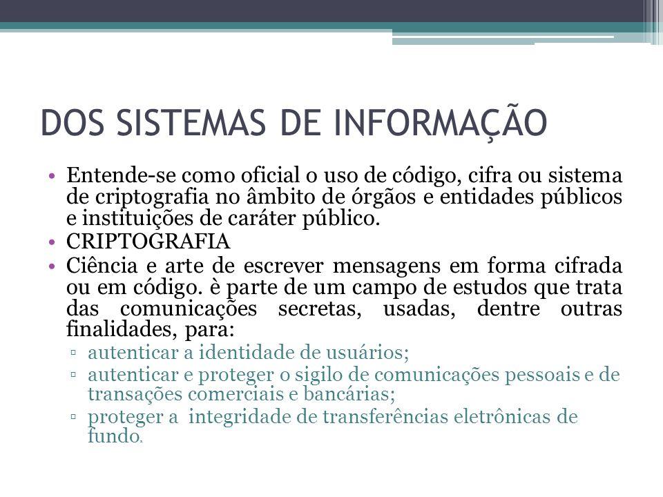DOS SISTEMAS DE INFORMAÇÃO Entende-se como oficial o uso de código, cifra ou sistema de criptografia no âmbito de órgãos e entidades públicos e instit