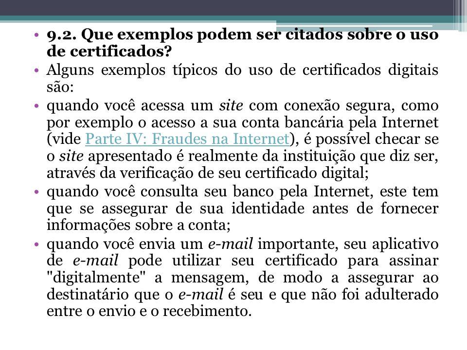 9.2. Que exemplos podem ser citados sobre o uso de certificados? Alguns exemplos típicos do uso de certificados digitais são: quando você acessa um si